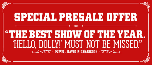 SPECIAL PRESALE OFFER - THE BEST SHOW OF THE YEAR. 'HELLO, DOLLY!' MUST NOT BE MISSED. NPR-DAVID RICHARDSON